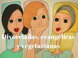 DIVORCIADAS, EVANGÉLICAS Y VEGETARIANAS